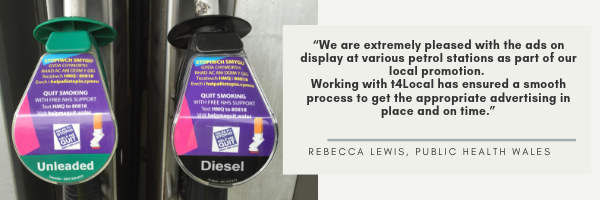 "We are extremely pleased with the ads on display at various petrol stations as part of our local promotion. Working with t4Local has ensured a smooth process to get the appropriate advertising in place and on time."" Rebecca Lewis, Public Health Wales"